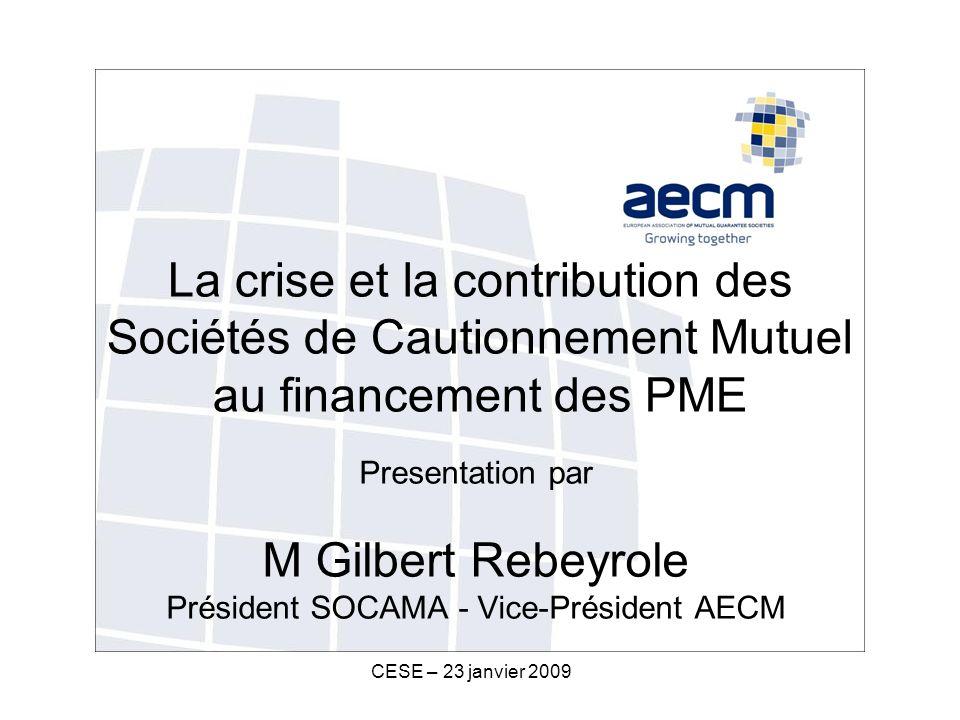 CESE – 23 janvier 2009 La crise et la contribution des Sociétés de Cautionnement Mutuel au financement des PME Presentation par M Gilbert Rebeyrole Président SOCAMA - Vice-Président AECM