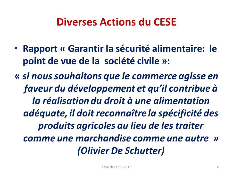 Diverses Actions du CESE Rapport « Garantir la sécurité alimentaire: le point de vue de la société civile »: « si nous souhaitons que le commerce agisse en faveur du développement et quil contribue à la réalisation du droit à une alimentation adéquate, il doit reconnaître la spécificité des produits agricoles au lieu de les traiter comme une marchandise comme une autre » (Olivier De Schutter) 8cese dakar 062013