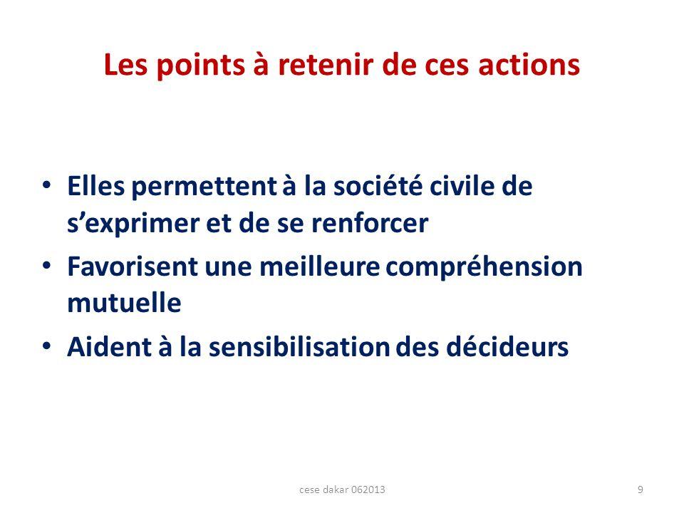 Les points à retenir de ces actions Elles permettent à la société civile de sexprimer et de se renforcer Favorisent une meilleure compréhension mutuelle Aident à la sensibilisation des décideurs 9cese dakar 062013