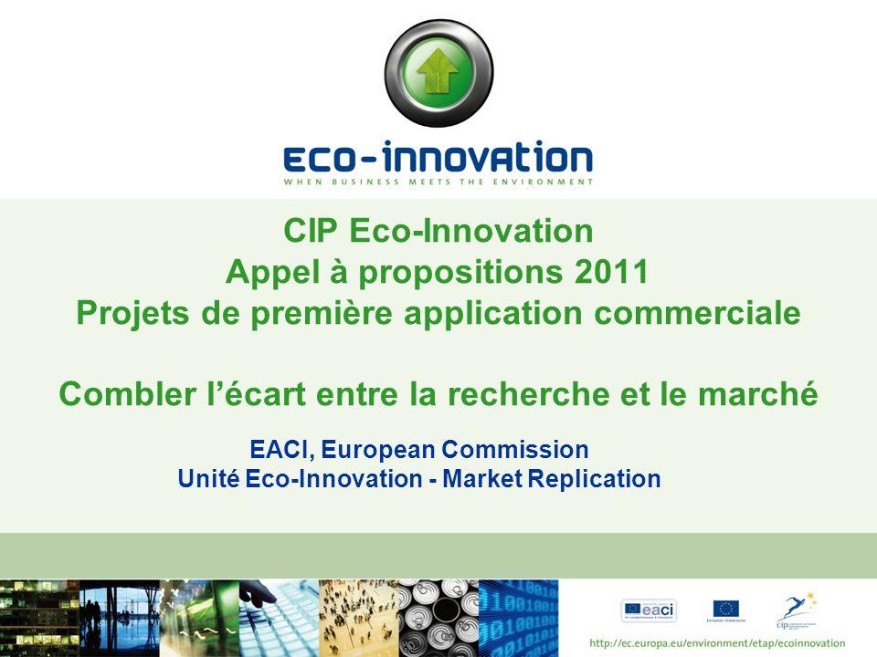EACI, European Commission Unité Eco-Innovation - Market Replication CIP Eco-Innovation Appel à propositions 2011 Projets de première application commerciale Combler lécart entre la recherche et le marché