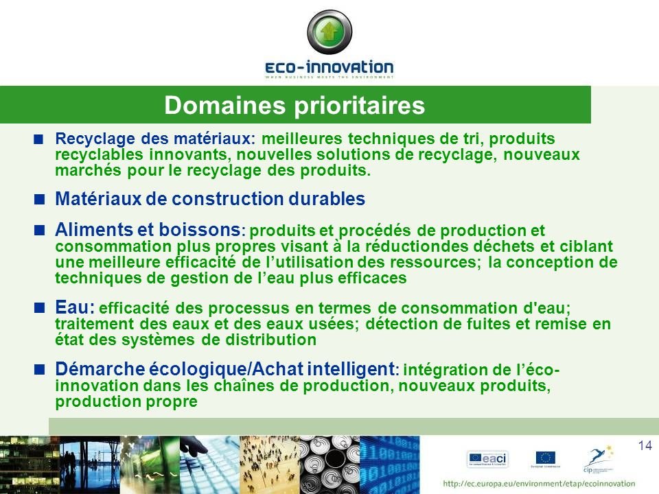 14 Domaines prioritaires Recyclage des matériaux: meilleures techniques de tri, produits recyclables innovants, nouvelles solutions de recyclage, nouveaux marchés pour le recyclage des produits.
