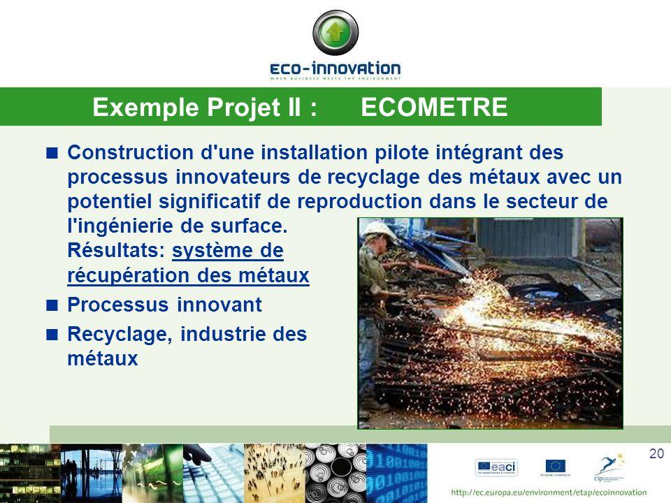 20 Exemple Projet II :ECOMETRE Construction d une installation pilote intégrant des processus innovateurs de recyclage des métaux avec un potentiel significatif de reproduction dans le secteur de l ingénierie de surface.