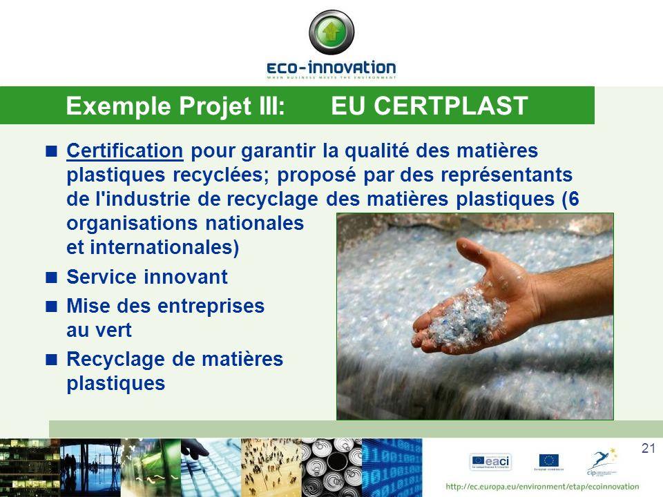 21 Exemple Projet III:EU CERTPLAST Certification pour garantir la qualité des matières plastiques recyclées; proposé par des représentants de l industrie de recyclage des matières plastiques (6 organisations nationales et internationales) Service innovant Mise des entreprises au vert Recyclage de matières plastiques