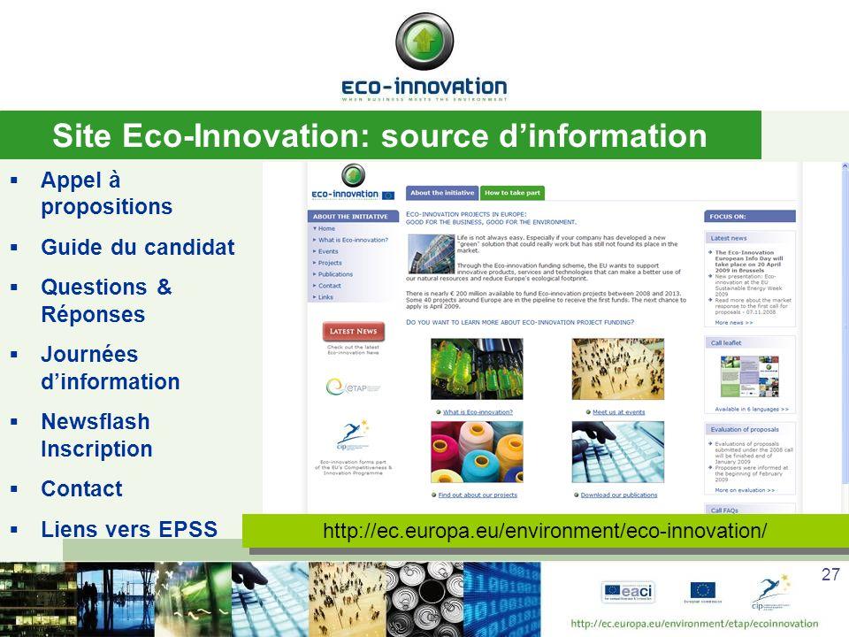 27 Site Eco-Innovation: source dinformation Appel à propositions Guide du candidat Questions & Réponses Journées dinformation Newsflash Inscription Contact Liens vers EPSS http://ec.europa.eu/environment/eco-innovation/