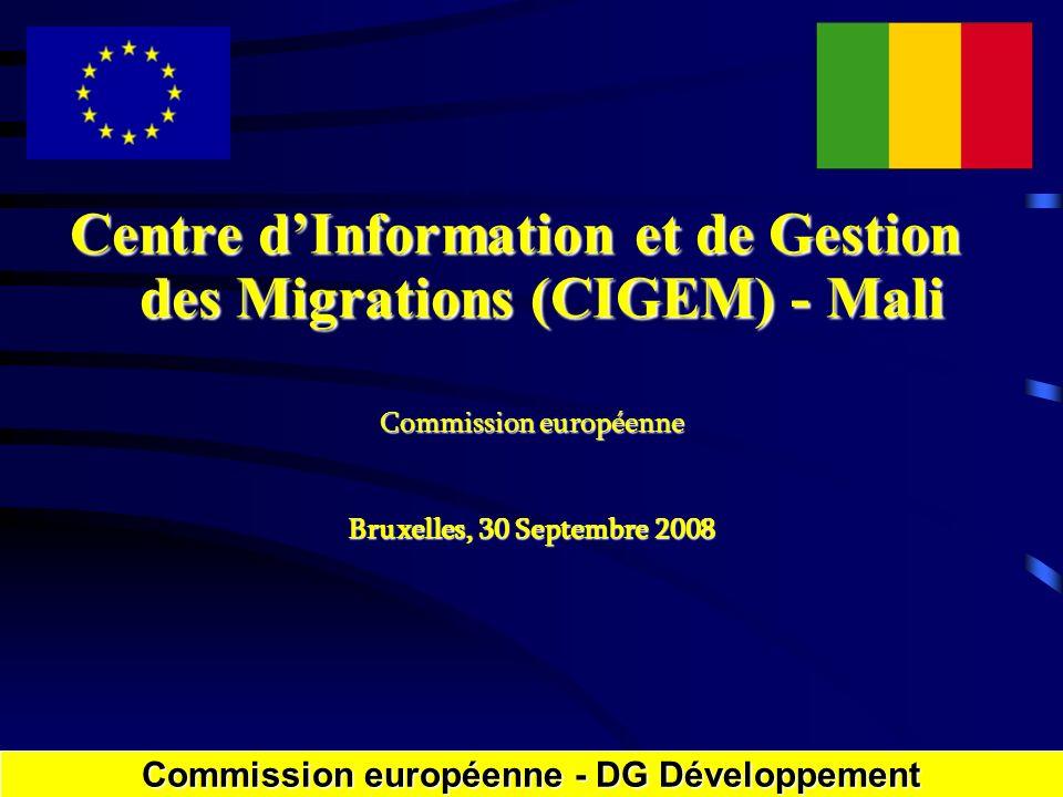 Centre dInformation et de Gestion des Migrations (CIGEM) - Mali Commission européenne Bruxelles, 30 Septembre 2008 Commission européenne - DGDéveloppement Commission européenne - DG Développement
