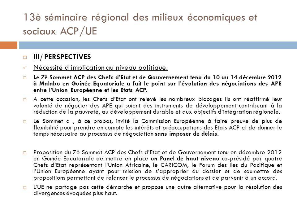 13è séminaire régional des milieux économiques et sociaux ACP/UE Nécessité dune plus forte implication des Chefs dEtats et de Gouvernement ACP et Européens de même que le Parlementaires ACP et Européens qui doivent prendre le dossier en main et initier des concertations pour lever les blocages persistants; Implication de la société civile qui a joué un rôle important dans le processus de négociations.