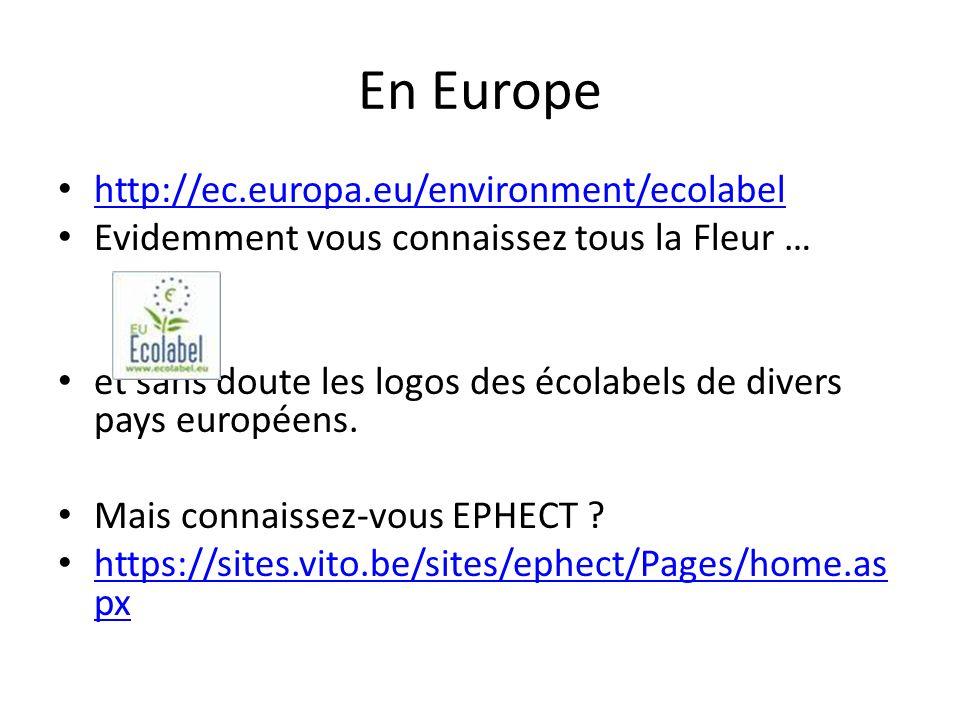En Europe http://ec.europa.eu/environment/ecolabel Evidemment vous connaissez tous la Fleur … et sans doute les logos des écolabels de divers pays européens.