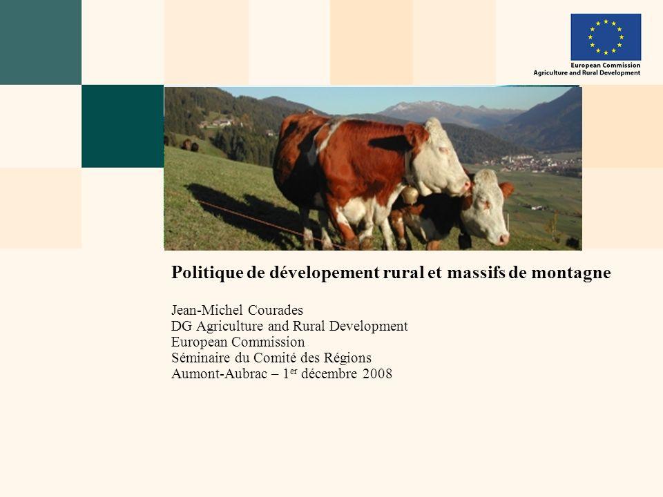 Politique de dévelopement rural et massifs de montagne Jean-Michel Courades DG Agriculture and Rural Development European Commission Séminaire du Comi