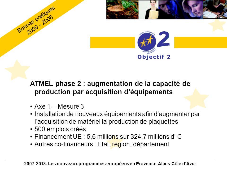 2007-2013: Les nouveaux programmes européens en Provence-Alpes-Côte dAzur ATMEL phase 3 : dossier de R&D Erevna Axe 1 – Mesure 3 Programme de R&D sur 3 ans lancé par la société ATMEL Objectif: développer les technologies NAND et NOR Financement UE : 8,5 millions sur 304,8 millions d Autres co-financeurs : Etat, région, département et autres collectivités locales Bonnes pratiques 2000 - 2006