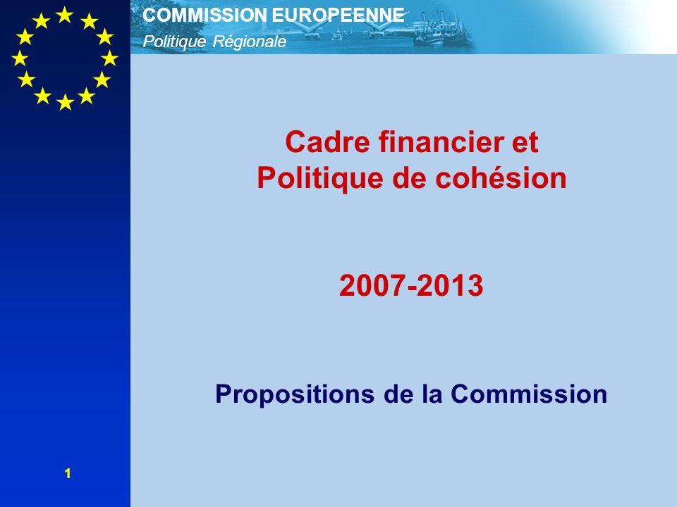 Politique Régionale COMMISSION EUROPEENNE 1 Cadre financier et Politique de cohésion 2007-2013 Propositions de la Commission