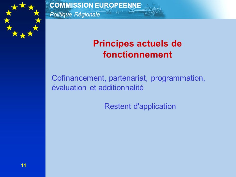 Politique Régionale COMMISSION EUROPEENNE 11 Principes actuels de fonctionnement Cofinancement, partenariat, programmation, évaluation et additionnalité Restent d application