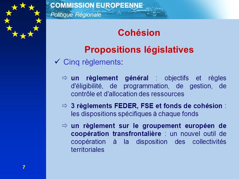 Politique Régionale COMMISSION EUROPEENNE 7 Cohésion Propositions législatives Cinq règlements: un règlement général : objectifs et règles d éligibilité, de programmation, de gestion, de contrôle et d allocation des ressources 3 règlements FEDER, FSE et fonds de cohésion : les dispositions spécifiques à chaque fonds un règlement sur le groupement européen de coopération transfrontalière : un nouvel outil de coopération à la disposition des collectivités territoriales