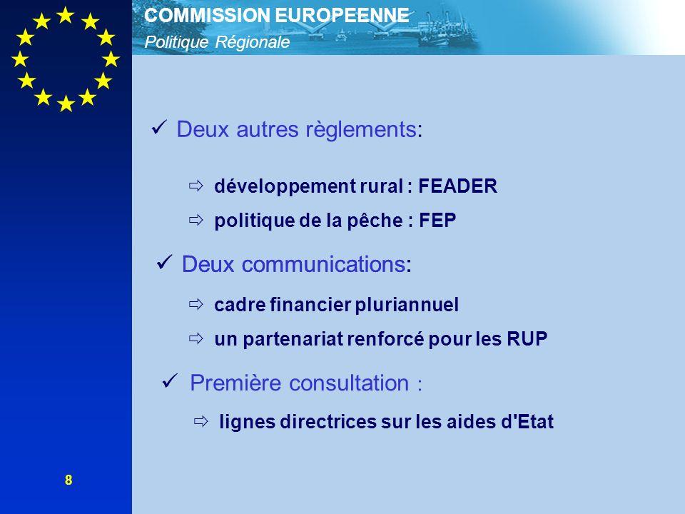 Politique Régionale COMMISSION EUROPEENNE 8 Deux autres règlements: développement rural : FEADER politique de la pêche : FEP Deux communications: cadre financier pluriannuel un partenariat renforcé pour les RUP Deux communications: Première consultation : lignes directrices sur les aides d Etat