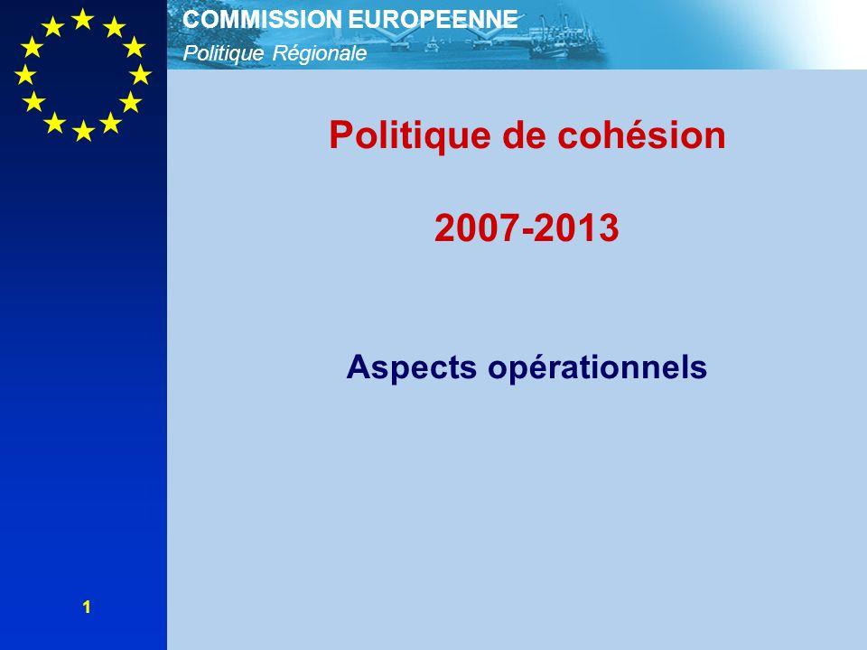 Politique Régionale COMMISSION EUROPEENNE 1 Politique de cohésion 2007-2013 Aspects opérationnels