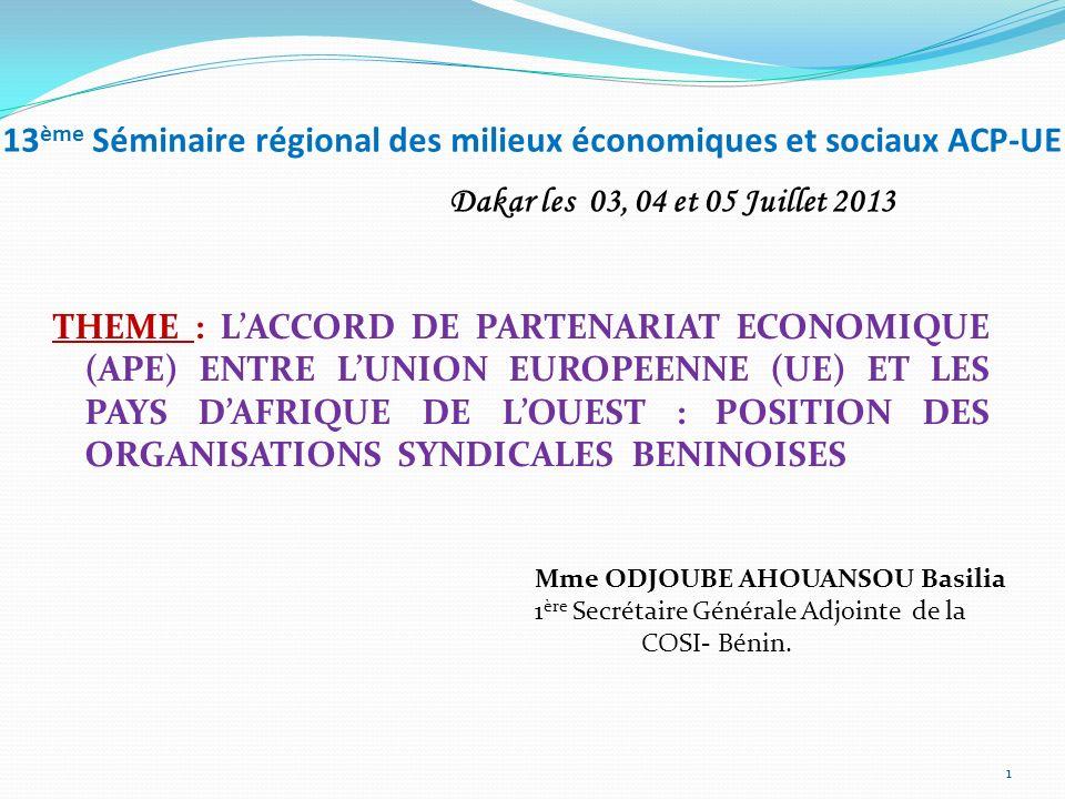 13 ème Séminaire régional des milieux économiques et sociaux ACP-UE THEME : LACCORD DE PARTENARIAT ECONOMIQUE (APE) ENTRE LUNION EUROPEENNE (UE) ET LES PAYS DAFRIQUE DE LOUEST : POSITION DES ORGANISATIONS SYNDICALES BENINOISES Mme ODJOUBE AHOUANSOU Basilia 1 ère Secrétaire Générale Adjointe de la COSI- Bénin.