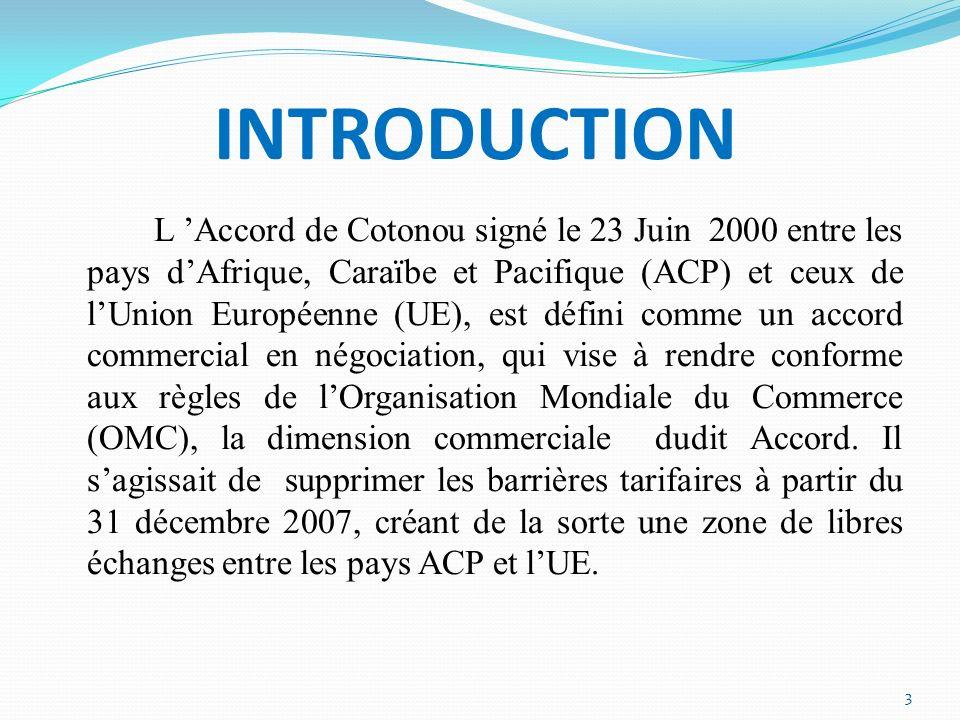 INTRODUCTION L Accord de Cotonou signé le 23 Juin 2000 entre les pays dAfrique, Caraïbe et Pacifique (ACP) et ceux de lUnion Européenne (UE), est défini comme un accord commercial en négociation, qui vise à rendre conforme aux règles de lOrganisation Mondiale du Commerce (OMC), la dimension commerciale dudit Accord.