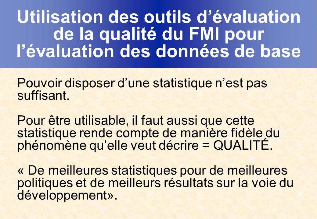 Utilisation des outils dévaluation de la qualité du FMI pour lévaluation des données de base Pouvoir disposer dune statistique nest pas suffisant.