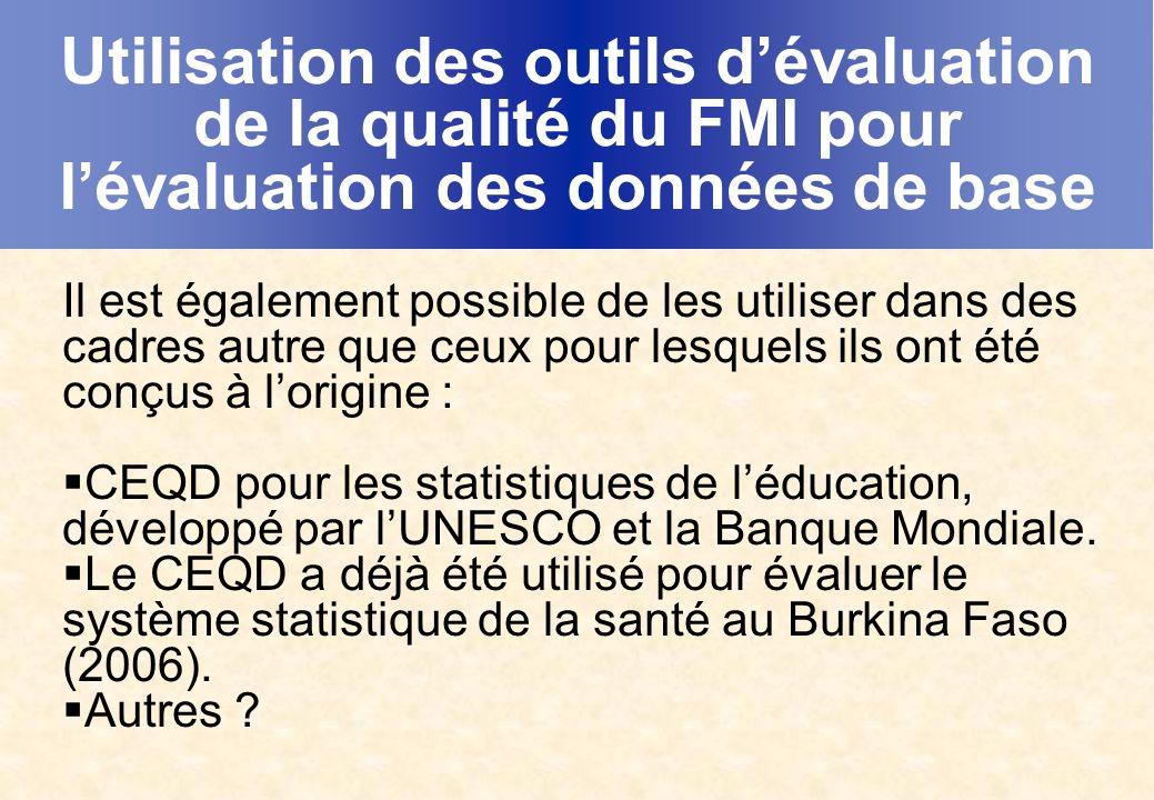 Utilisation des outils dévaluation de la qualité du FMI pour lévaluation des données de base Il est également possible de les utiliser dans des cadres autre que ceux pour lesquels ils ont été conçus à lorigine : CEQD pour les statistiques de léducation, développé par lUNESCO et la Banque Mondiale.