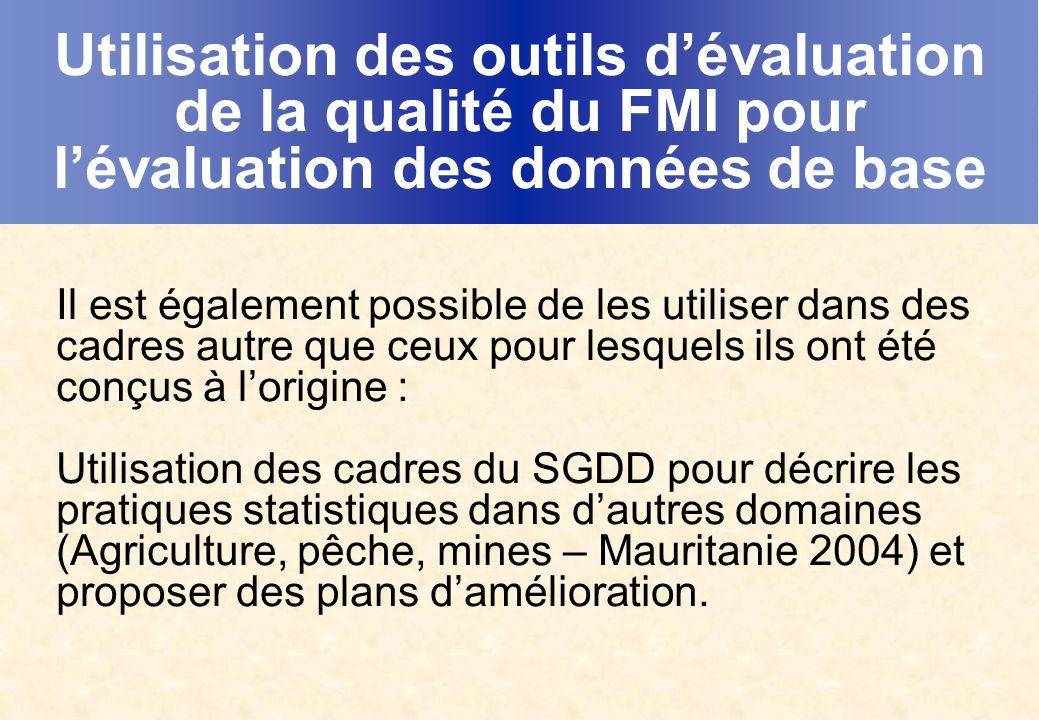 Utilisation des outils dévaluation de la qualité du FMI pour lévaluation des données de base Il est également possible de les utiliser dans des cadres autre que ceux pour lesquels ils ont été conçus à lorigine : Utilisation des cadres du SGDD pour décrire les pratiques statistiques dans dautres domaines (Agriculture, pêche, mines – Mauritanie 2004) et proposer des plans damélioration.