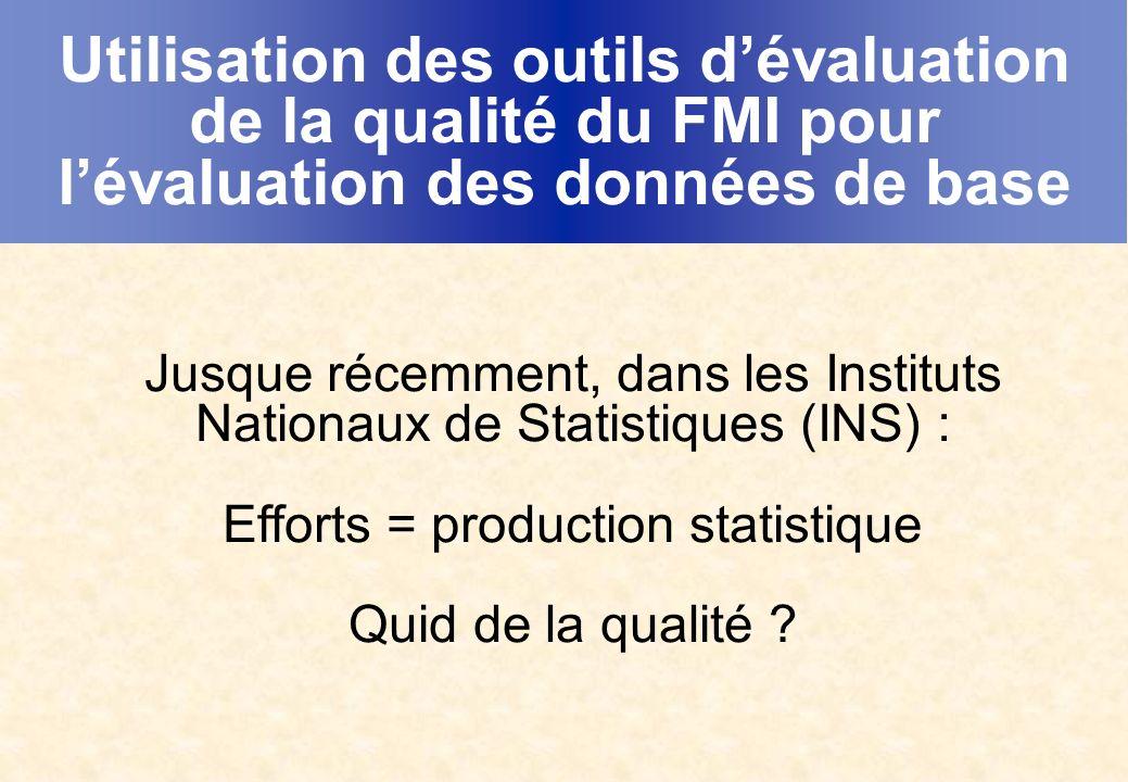 Utilisation des outils dévaluation de la qualité du FMI pour lévaluation des données de base Jusque récemment, dans les Instituts Nationaux de Statistiques (INS) : Efforts = production statistique Quid de la qualité