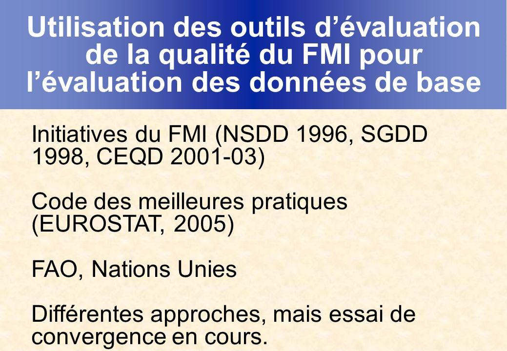 Utilisation des outils dévaluation de la qualité du FMI pour lévaluation des données de base Initiatives du FMI (NSDD 1996, SGDD 1998, CEQD 2001-03) Code des meilleures pratiques (EUROSTAT, 2005) FAO, Nations Unies Différentes approches, mais essai de convergence en cours.