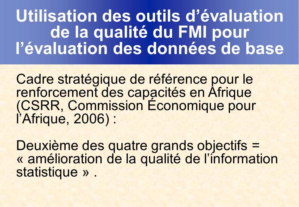 Utilisation des outils dévaluation de la qualité du FMI pour lévaluation des données de base Cadre stratégique de référence pour le renforcement des capacités en Afrique (CSRR, Commission Économique pour lAfrique, 2006) : Deuxième des quatre grands objectifs = « amélioration de la qualité de linformation statistique ».