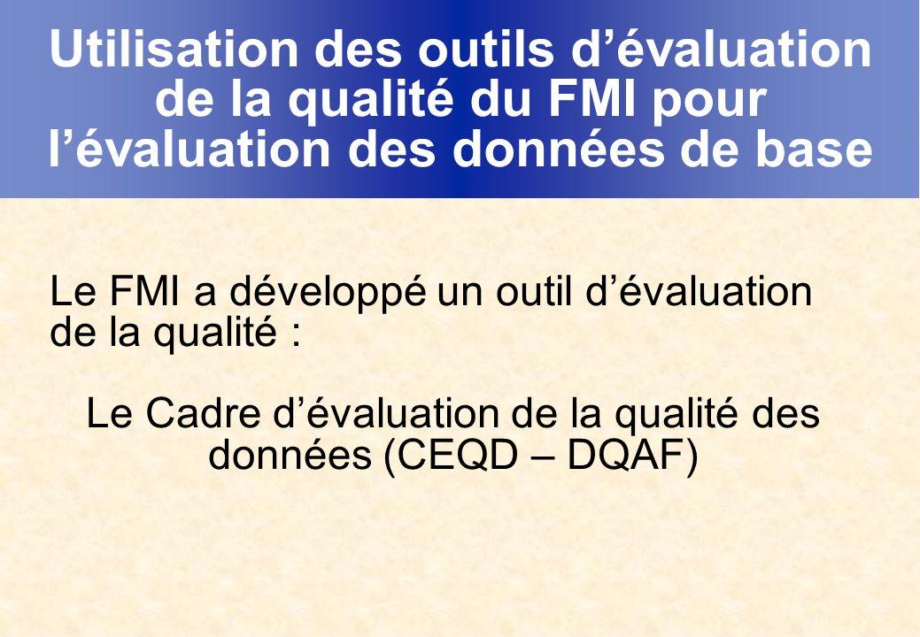 Utilisation des outils dévaluation de la qualité du FMI pour lévaluation des données de base Le FMI a développé un outil dévaluation de la qualité : Le Cadre dévaluation de la qualité des données (CEQD – DQAF)