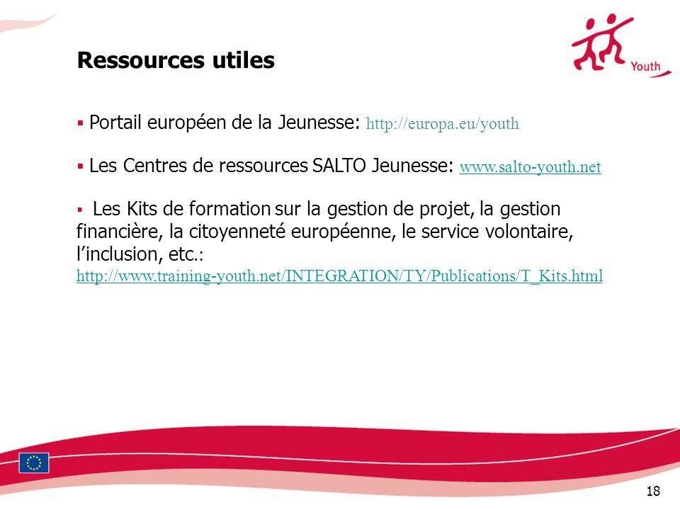 18 Ressources utiles Portail européen de la Jeunesse: http://europa.eu/youth Les Centres de ressources SALTO Jeunesse: www.salto-youth.net www.salto-youth.net Les Kits de formation sur la gestion de projet, la gestion financière, la citoyenneté européenne, le service volontaire, linclusion, etc.: http://www.training-youth.net/INTEGRATION/TY/Publications/T_Kits.html
