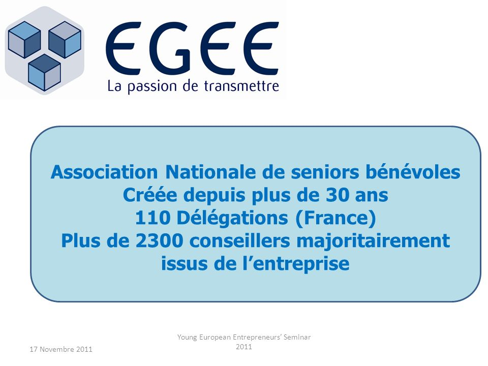 17 Novembre 2011 Young European Entrepreneurs Seminar 2011 Association Nationale de seniors bénévoles Créée depuis plus de 30 ans 110 Délégations (France) Plus de 2300 conseillers majoritairement issus de lentreprise