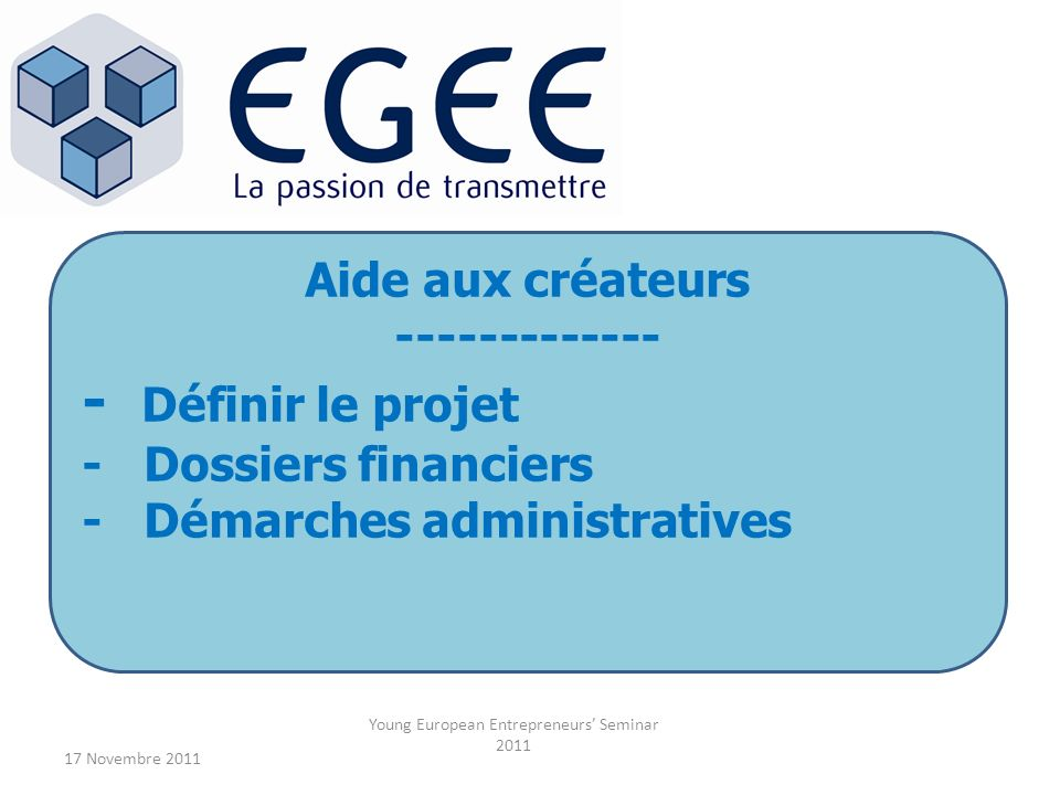17 Novembre 2011 Young European Entrepreneurs Seminar 2011 Aide aux créateurs ------------- - Définir le projet - Dossiers financiers - Démarches admi