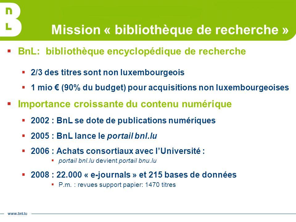 www.bnl.lu Mission « bibliothèque de recherche » BnL: bibliothèque encyclopédique de recherche 2/3 des titres sont non luxembourgeois 1 mio (90% du budget) pour acquisitions non luxembourgeoises Importance croissante du contenu numérique 2002 : BnL se dote de publications numériques 2005 : BnL lance le portail bnl.lu 2006 : Achats consortiaux avec lUniversité : portail bnl.lu devient portail bnu.lu 2008 : 22.000 « e-journals » et 215 bases de données P.m.