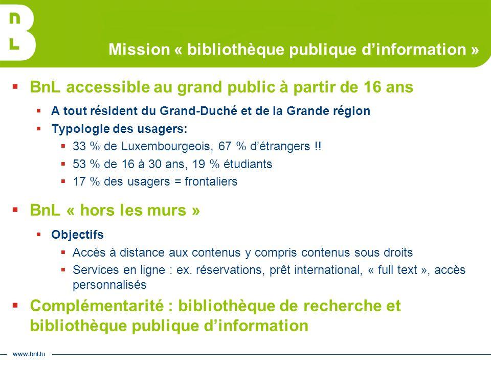 www.bnl.lu Mission « bibliothèque publique dinformation » BnL accessible au grand public à partir de 16 ans A tout résident du Grand-Duché et de la Grande région Typologie des usagers: 33 % de Luxembourgeois, 67 % détrangers !.