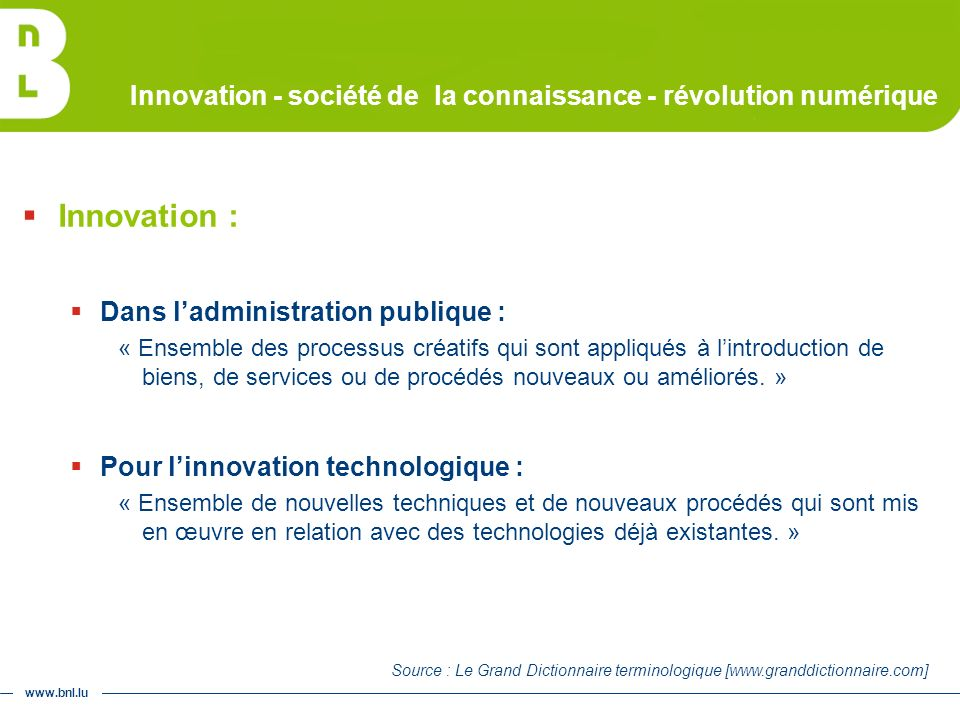 www.bnl.lu Innovation - société de la connaissance - révolution numérique Innovation : Dans ladministration publique : « Ensemble des processus créatifs qui sont appliqués à lintroduction de biens, de services ou de procédés nouveaux ou améliorés.