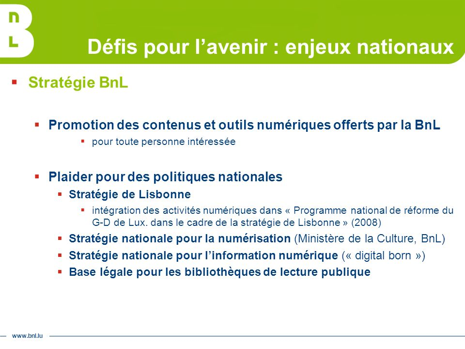 www.bnl.lu Défis pour lavenir : enjeux nationaux Stratégie BnL Promotion des contenus et outils numériques offerts par la BnL pour toute personne intéressée Plaider pour des politiques nationales Stratégie de Lisbonne intégration des activités numériques dans « Programme national de réforme du G-D de Lux.