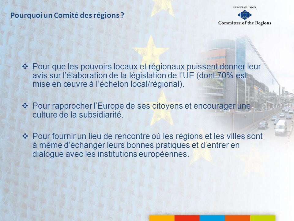 Pourquoi un Comité des régions ? Pour que les pouvoirs locaux et régionaux puissent donner leur avis sur lélaboration de la législation de lUE (dont 7
