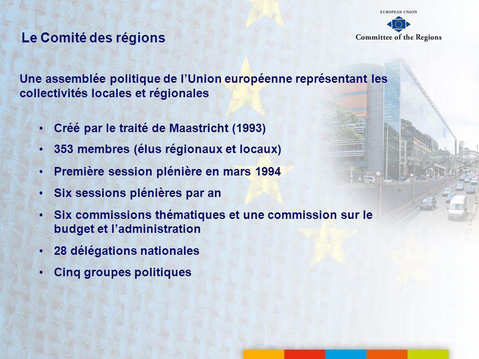 Le Comité des régions Une assemblée politique de lUnion européenne représentant les collectivités locales et régionales Créé par le traité de Maastricht (1993) 353 membres (élus régionaux et locaux) Première session plénière en mars 1994 Six sessions plénières par an Six commissions thématiques et une commission sur le budget et ladministration 28 délégations nationales Cinq groupes politiques