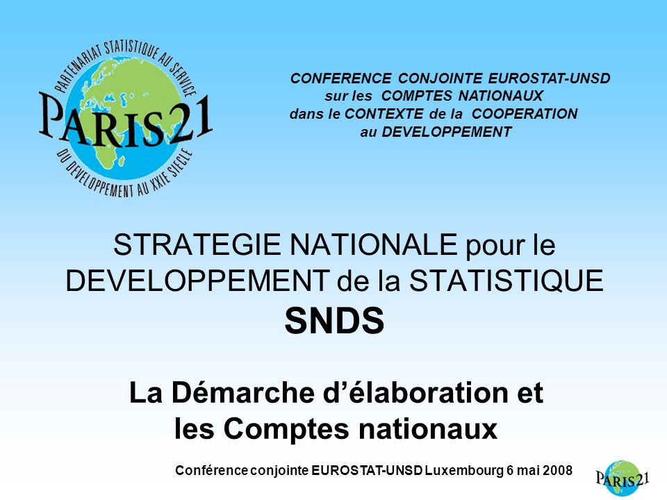 Conférence conjointe EUROSTAT-UNSD Luxembourg 6 mai 2008 STRATEGIE NATIONALE pour le DEVELOPPEMENT de la STATISTIQUE SNDS La Démarche délaboration et les Comptes nationaux CONFERENCE CONJOINTE EUROSTAT-UNSD sur les COMPTES NATIONAUX dans le CONTEXTE de la COOPERATION au DEVELOPPEMENT