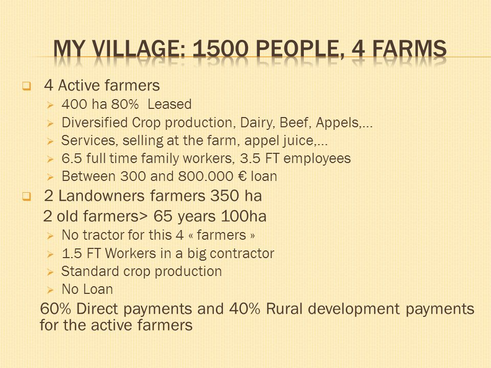 4 Active farmers 400 ha 80% Leased Diversified Crop production, Dairy, Beef, Appels,… Services, selling at the farm, appel juice,… 6.5 full time family workers, 3.5 FT employees Between 300 and 800.000 loan 2 Landowners farmers 350 ha 2 old farmers> 65 years 100ha No tractor for this 4 « farmers » 1.5 FT Workers in a big contractor Standard crop production No Loan 60% Direct payments and 40% Rural development payments for the active farmers