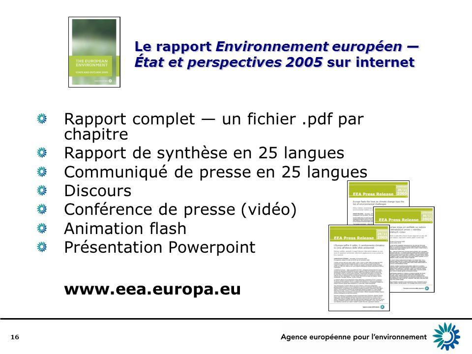 16 Le rapport Environnement européen État et perspectives 2005 sur internet Rapport complet un fichier.pdf par chapitre Rapport de synthèse en 25 langues Communiqué de presse en 25 langues Discours Conférence de presse (vidéo) Animation flash Présentation Powerpoint www.eea.europa.eu