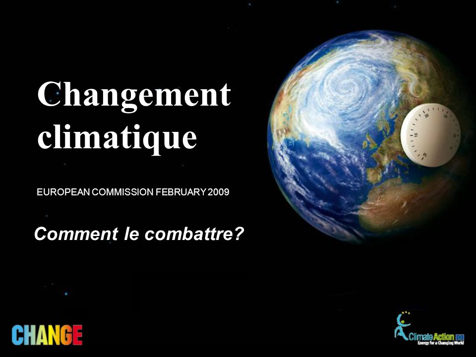 Comment le combattre? EUROPEAN COMMISSION FEBRUARY 2009 Changement climatique