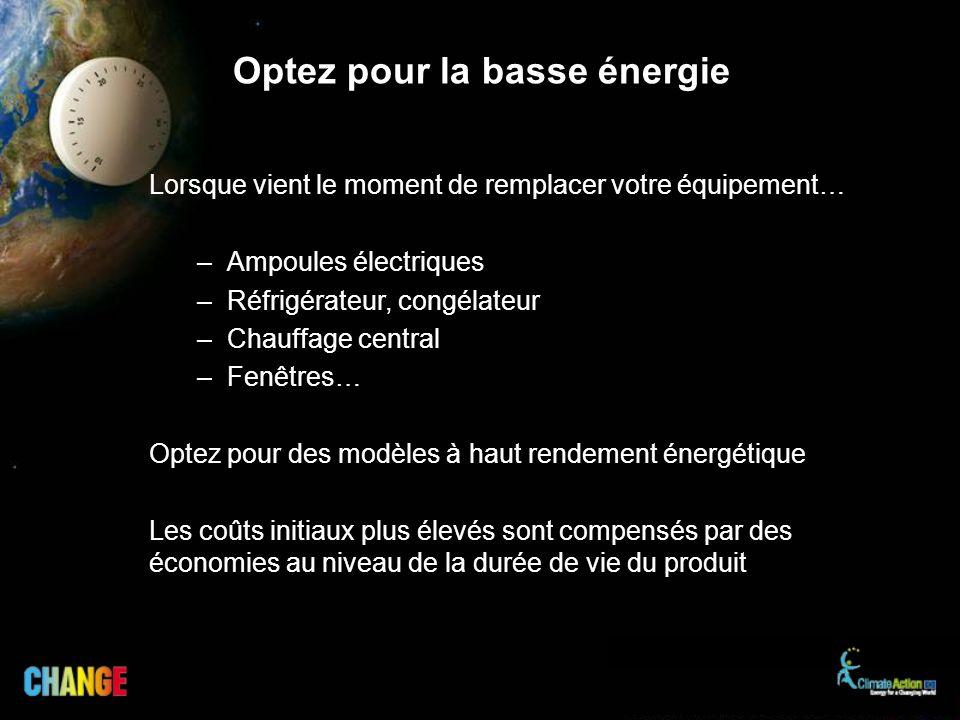 Optez pour la basse énergie Lorsque vient le moment de remplacer votre équipement… –Ampoules électriques –Réfrigérateur, congélateur –Chauffage centra