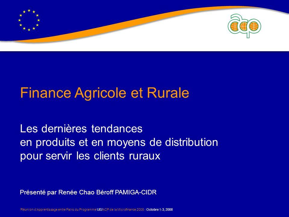 Réunion dApprentissage entre Pairs du Programme UE/ACP de la Microfinance 2008 - Octobre 1-3, 2008 Finance Agricole et Rurale Les dernières tendances en produits et en moyens de distribution pour servir les clients ruraux Présenté par Renée Chao Béroff PAMIGA-CIDR