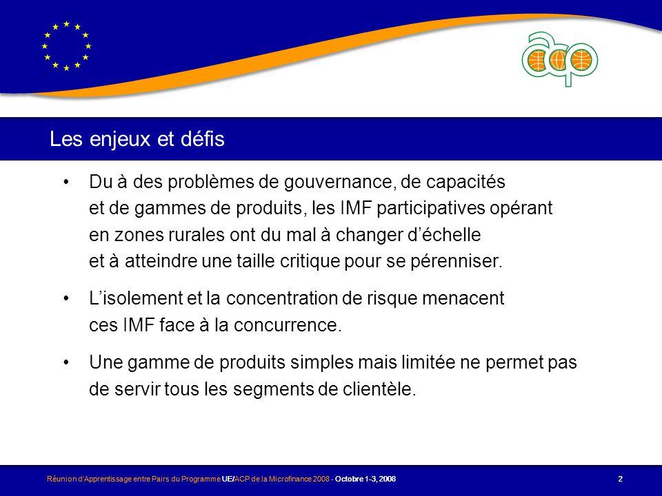 Réunion dApprentissage entre Pairs du Programme UE/ACP de la Microfinance 2008 - Octobre 1-3, 2008 2 Les enjeux et défis Réunion dApprentissage entre Pairs du Programme UE/ACP de la Microfinance 2008 - Octobre 1-3, 20082 Du à des problèmes de gouvernance, de capacités et de gammes de produits, les IMF participatives opérant en zones rurales ont du mal à changer déchelle et à atteindre une taille critique pour se pérenniser.