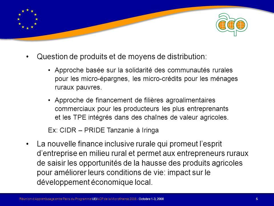 Réunion dApprentissage entre Pairs du Programme UE/ACP de la Microfinance 2008 - Octobre 1-3, 2008 5 Question de produits et de moyens de distribution: Approche basée sur la solidarité des communautés rurales pour les micro-épargnes, les micro-crédits pour les ménages ruraux pauvres.