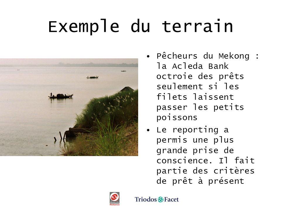 Exemple du terrain Pêcheurs du Mekong : la Acleda Bank octroie des prêts seulement si les filets laissent passer les petits poissons Le reporting a permis une plus grande prise de conscience.