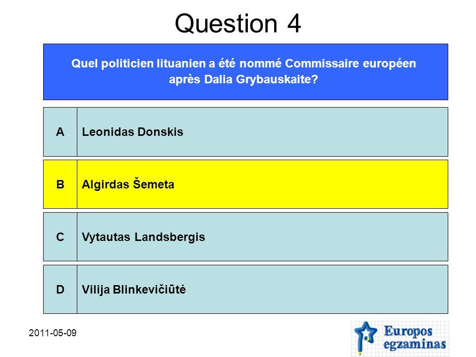2011-05-09 Question 4 Quel politicien lituanien a été nommé Commissaire européen après Dalia Grybauskaite? Leonidas DonskisAAlgirdas ŠemetaBVytautas L