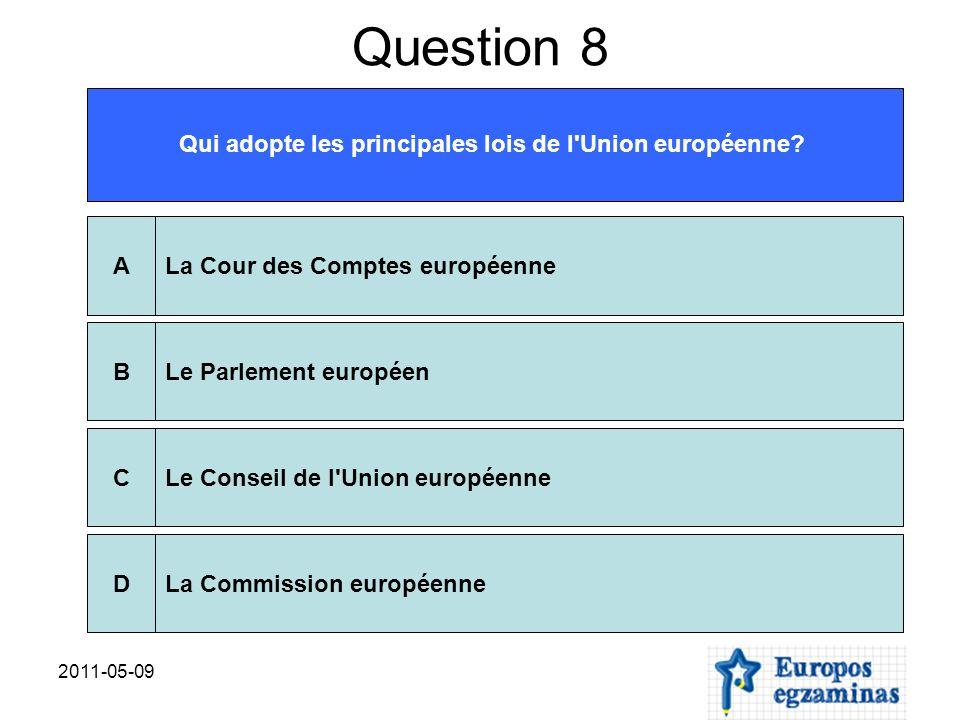 2011-05-09 Question 8 Qui adopte les principales lois de l'Union européenne? La Cour des Comptes européenneALe Parlement européenBLe Conseil de l'Unio