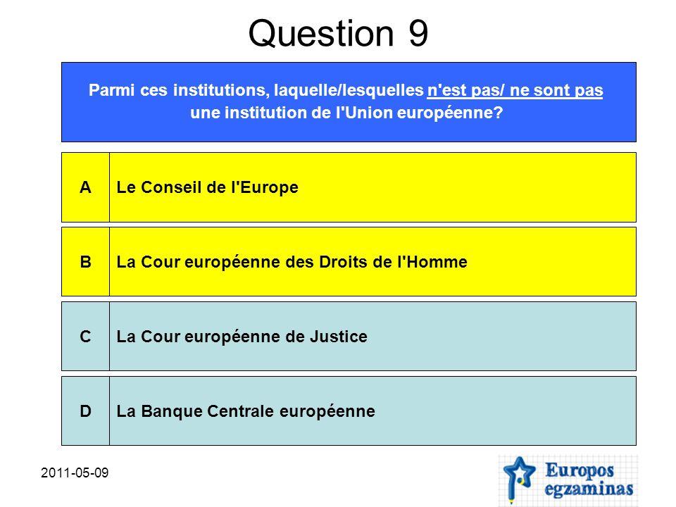 2011-05-09 Question 9 Parmi ces institutions, laquelle/lesquelles n'est pas/ ne sont pas une institution de l'Union européenne? Le Conseil de l'Europe