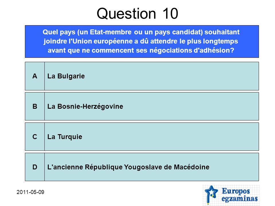 2011-05-09 Question 10 Quel pays (un Etat-membre ou un pays candidat) souhaitant joindre l'Union européenne a dû attendre le plus longtemps avant que