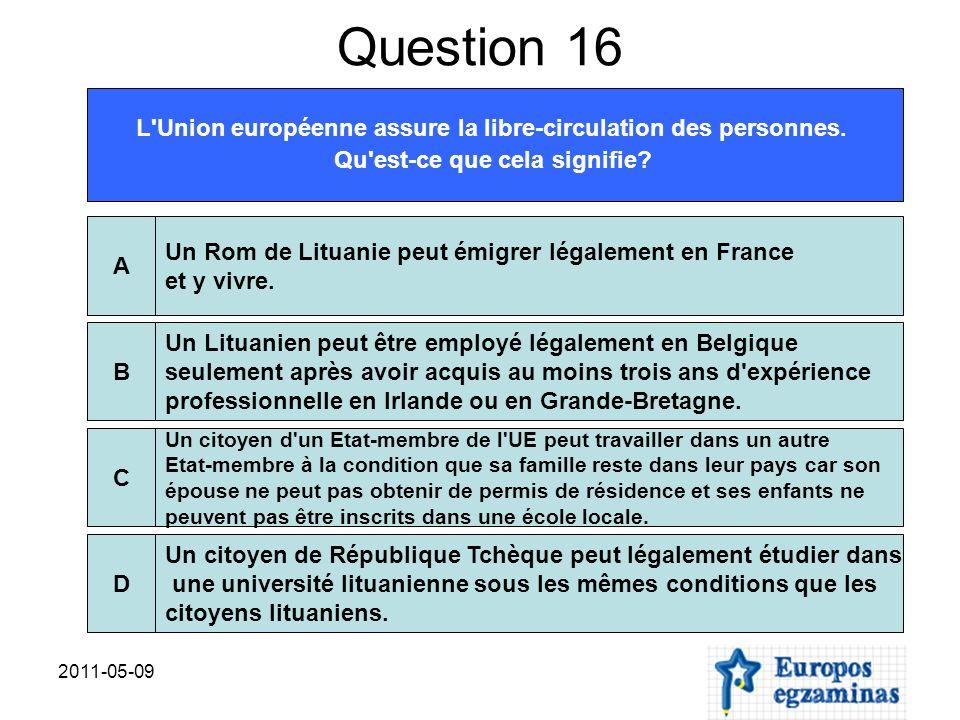 2011-05-09 Question 16 L'Union européenne assure la libre-circulation des personnes. Qu'est-ce que cela signifie? Un Rom de Lituanie peut émigrer léga